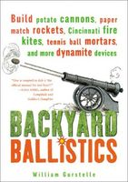 Backyard Ballistics: Build Potato Cannons, Paper Match Rockets, Cincinnati Fire Kites, Tennis Ball M